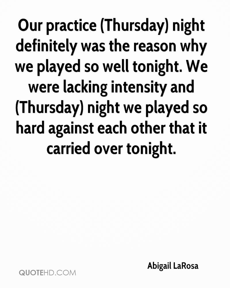 Our practice (Thursday) night definitely was the reason why we played so well tonight. We were lacking intensity and (Thursday) night we played so hard against each other that it carried over tonight.
