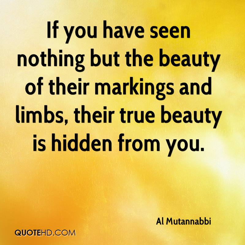 If you have seen nothing but the beauty of their markings and limbs, their true beauty is hidden from you.