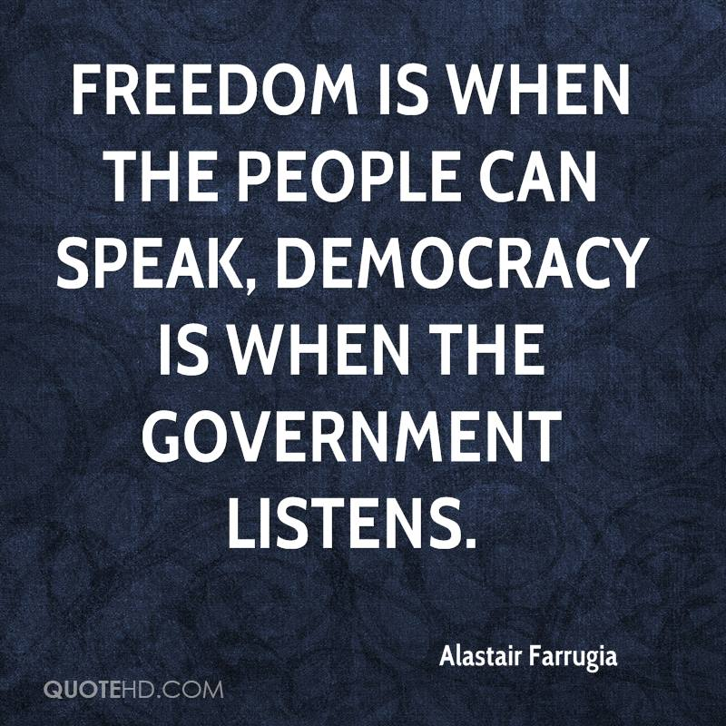 Freedom is when the people can speak, democracy is when the government listens.