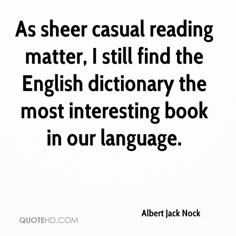 As sheer casual reading matter, I still find the English dictionary the most interesting book in our language.