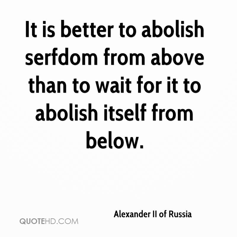 It is better to abolish serfdom from above than to wait for it to abolish itself from below.
