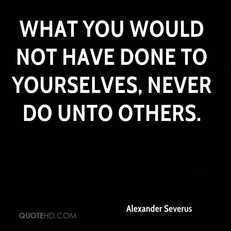 What you would not have done to yourselves, never do unto others.