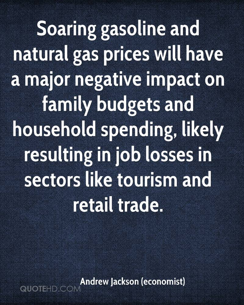 Soaring gasoline and natural gas prices will have a major negative impact on family budgets and household spending, likely resulting in job losses in sectors like tourism and retail trade.