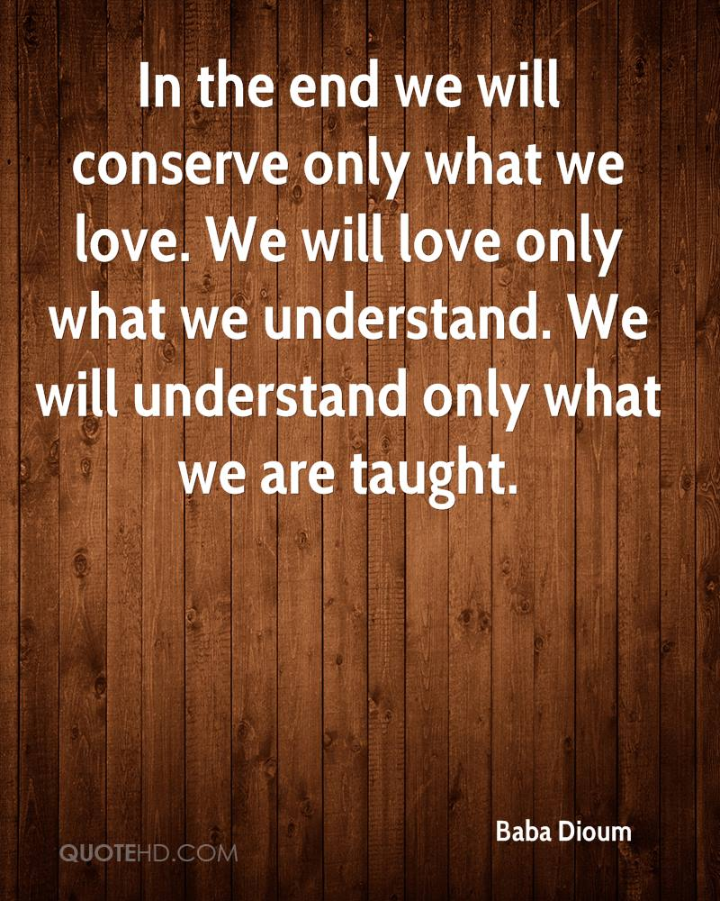 In the end we will conserve only what we love. We will love only what we understand. We will understand only what we are taught.