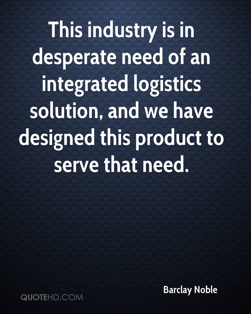 This industry is in desperate need of an integrated logistics solution, and we have designed this product to serve that need.