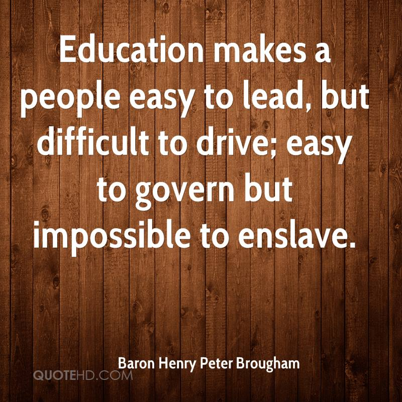 Education makes a people easy to lead, but difficult to drive; easy to govern but impossible to enslave.