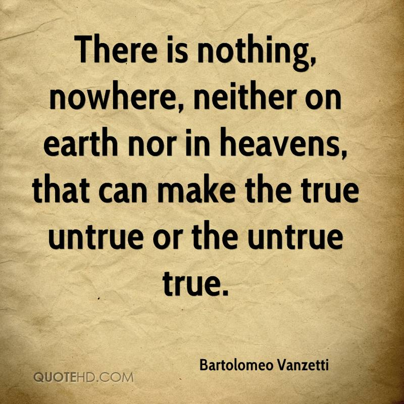 There is nothing, nowhere, neither on earth nor in heavens, that can make the true untrue or the untrue true.