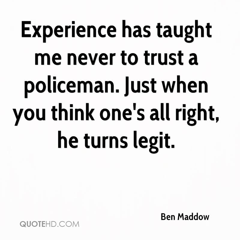 Experience has taught me never to trust a policeman. Just when you think one's all right, he turns legit.