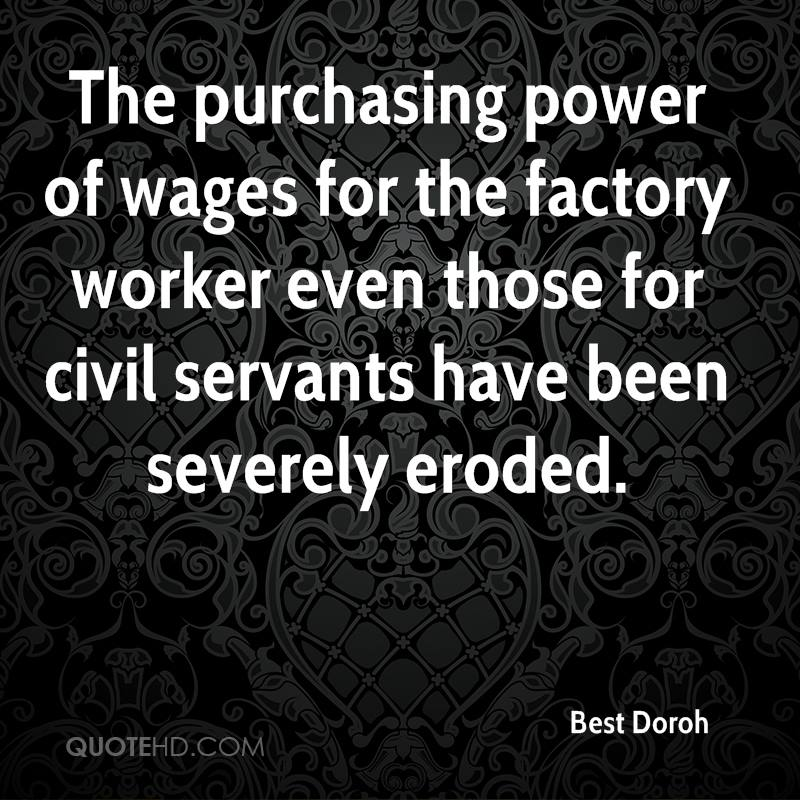 The purchasing power of wages for the factory worker even those for civil servants have been severely eroded.