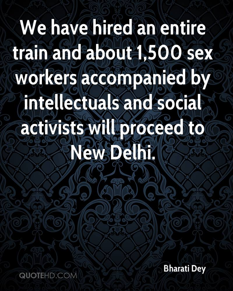 We have hired an entire train and about 1,500 sex workers accompanied by intellectuals and social activists will proceed to New Delhi.