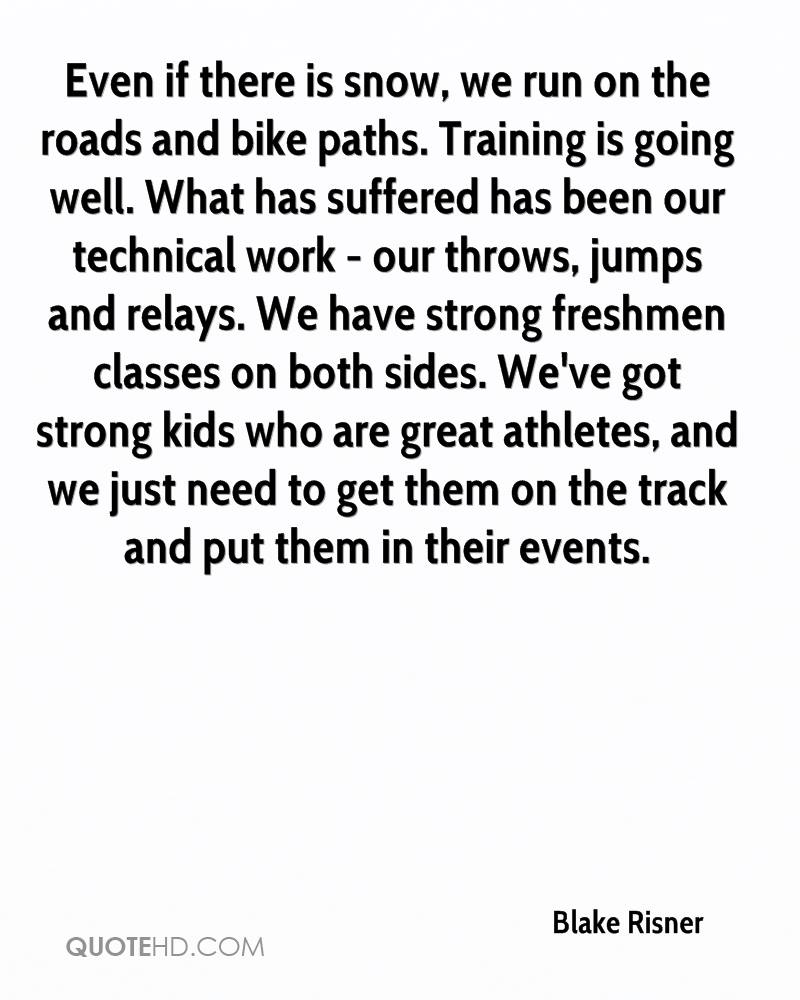 Even if there is snow, we run on the roads and bike paths. Training is going well. What has suffered has been our technical work - our throws, jumps and relays. We have strong freshmen classes on both sides. We've got strong kids who are great athletes, and we just need to get them on the track and put them in their events.