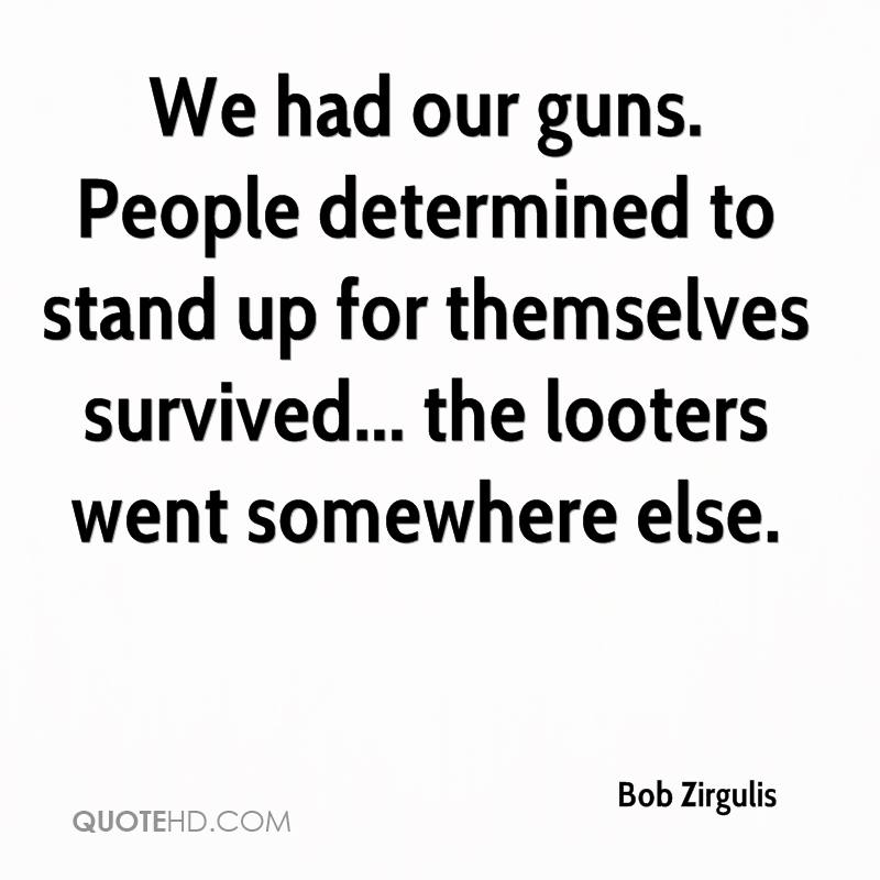 We had our guns. People determined to stand up for themselves survived... the looters went somewhere else.