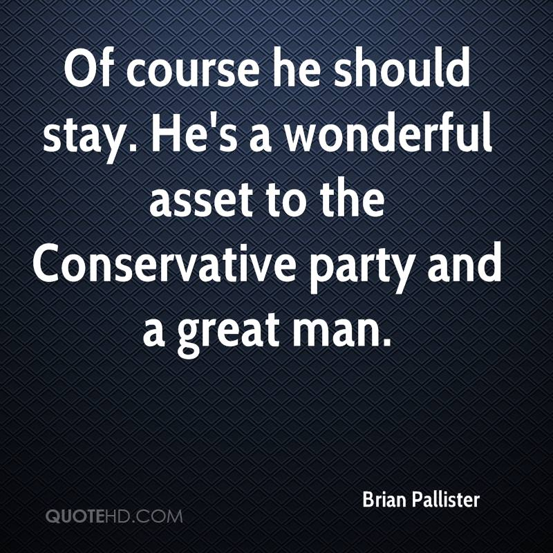 Of course he should stay. He's a wonderful asset to the Conservative party and a great man.