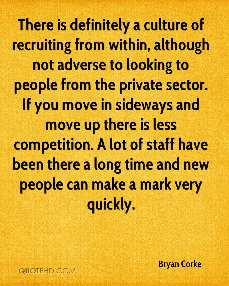 There is definitely a culture of recruiting from within, although not adverse to looking to people from the private sector. If you move in sideways and move up there is less competition. A lot of staff have been there a long time and new people can make a mark very quickly.