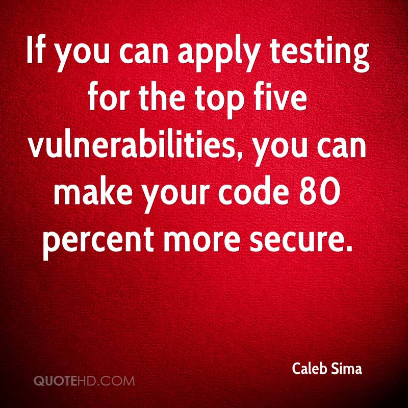 If you can apply testing for the top five vulnerabilities, you can make your code 80 percent more secure.