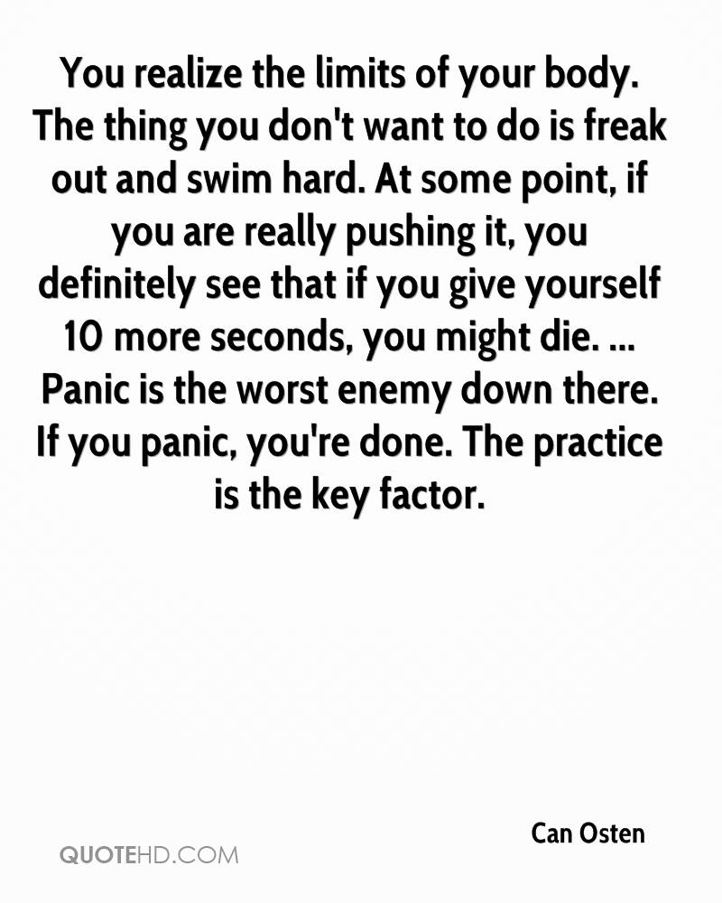 You realize the limits of your body. The thing you don't want to do is freak out and swim hard. At some point, if you are really pushing it, you definitely see that if you give yourself 10 more seconds, you might die. ... Panic is the worst enemy down there. If you panic, you're done. The practice is the key factor.
