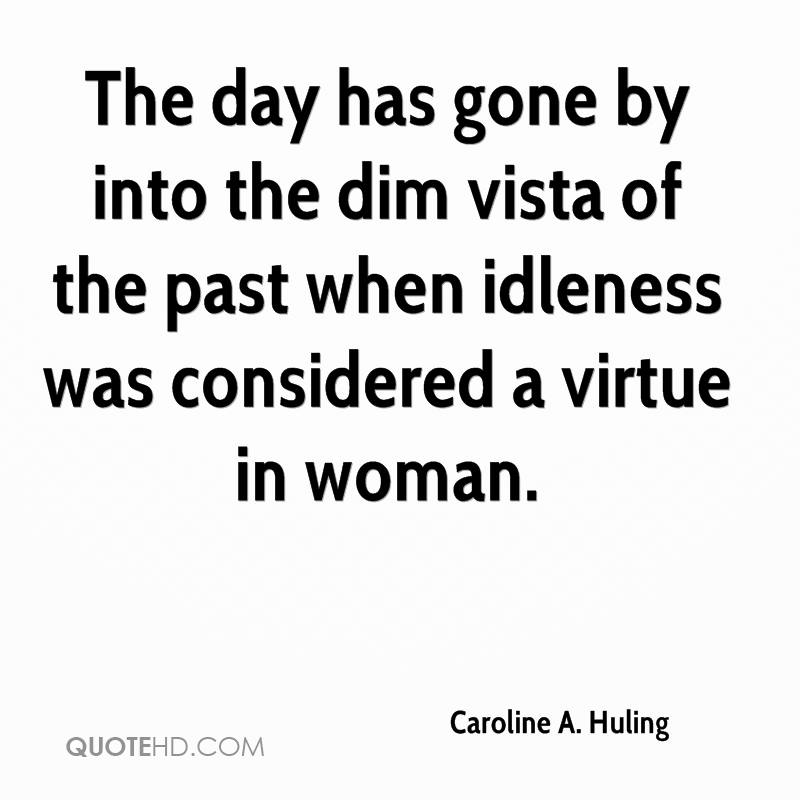 The day has gone by into the dim vista of the past when idleness was considered a virtue in woman.