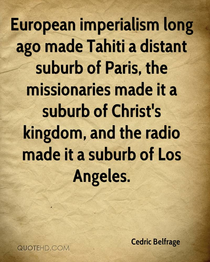 European imperialism long ago made Tahiti a distant suburb of Paris, the missionaries made it a suburb of Christ's kingdom, and the radio made it a suburb of Los Angeles.