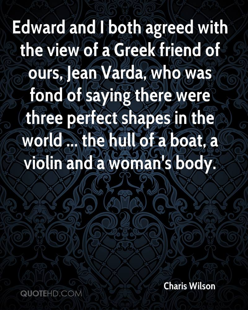 Edward and I both agreed with the view of a Greek friend of ours, Jean Varda, who was fond of saying there were three perfect shapes in the world ... the hull of a boat, a violin and a woman's body.