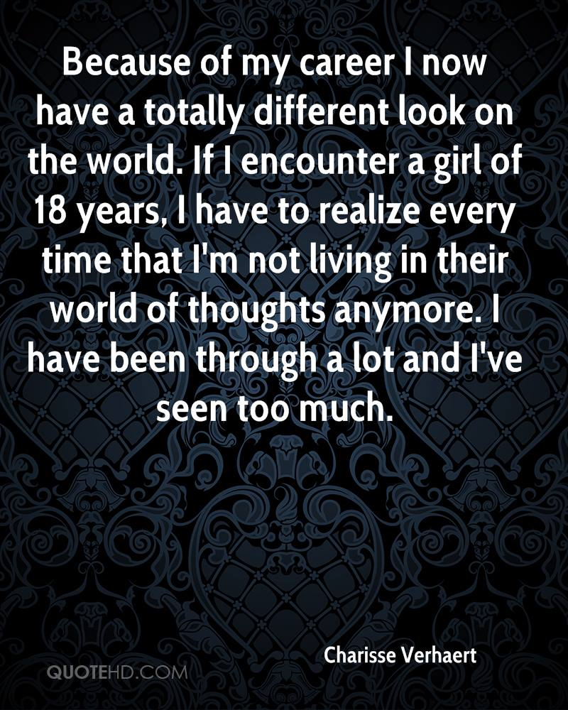 Because of my career I now have a totally different look on the world. If I encounter a girl of 18 years, I have to realize every time that I'm not living in their world of thoughts anymore. I have been through a lot and I've seen too much.