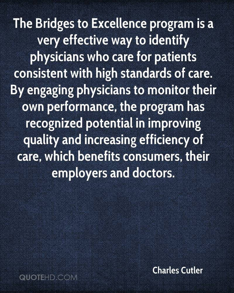 The Bridges to Excellence program is a very effective way to identify physicians who care for patients consistent with high standards of care. By engaging physicians to monitor their own performance, the program has recognized potential in improving quality and increasing efficiency of care, which benefits consumers, their employers and doctors.