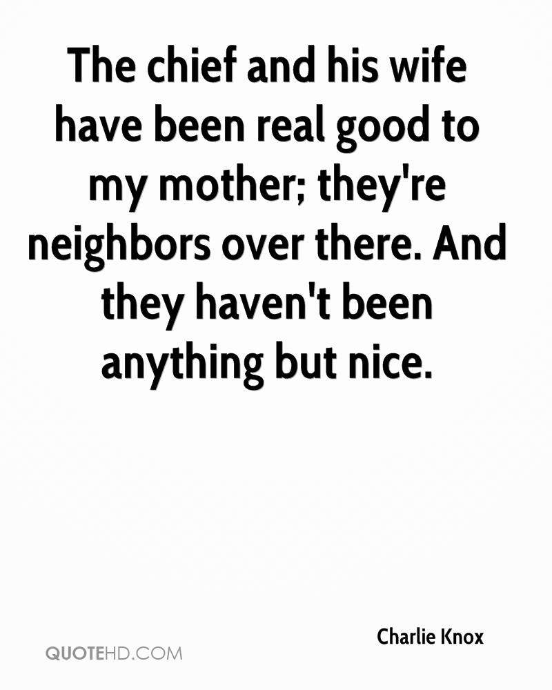 The chief and his wife have been real good to my mother; they're neighbors over there. And they haven't been anything but nice.