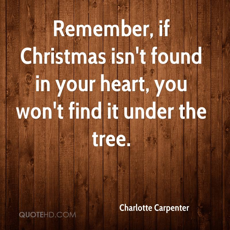 Remember, if Christmas isn't found in your heart, you won't find it under the tree.