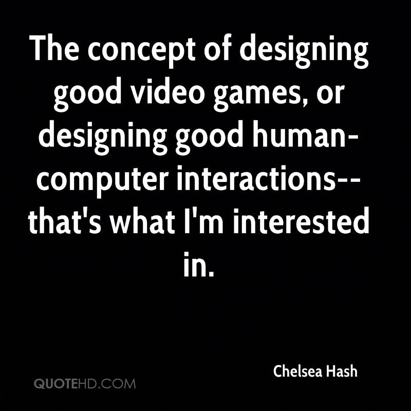 The concept of designing good video games, or designing good human-computer interactions--that's what I'm interested in.