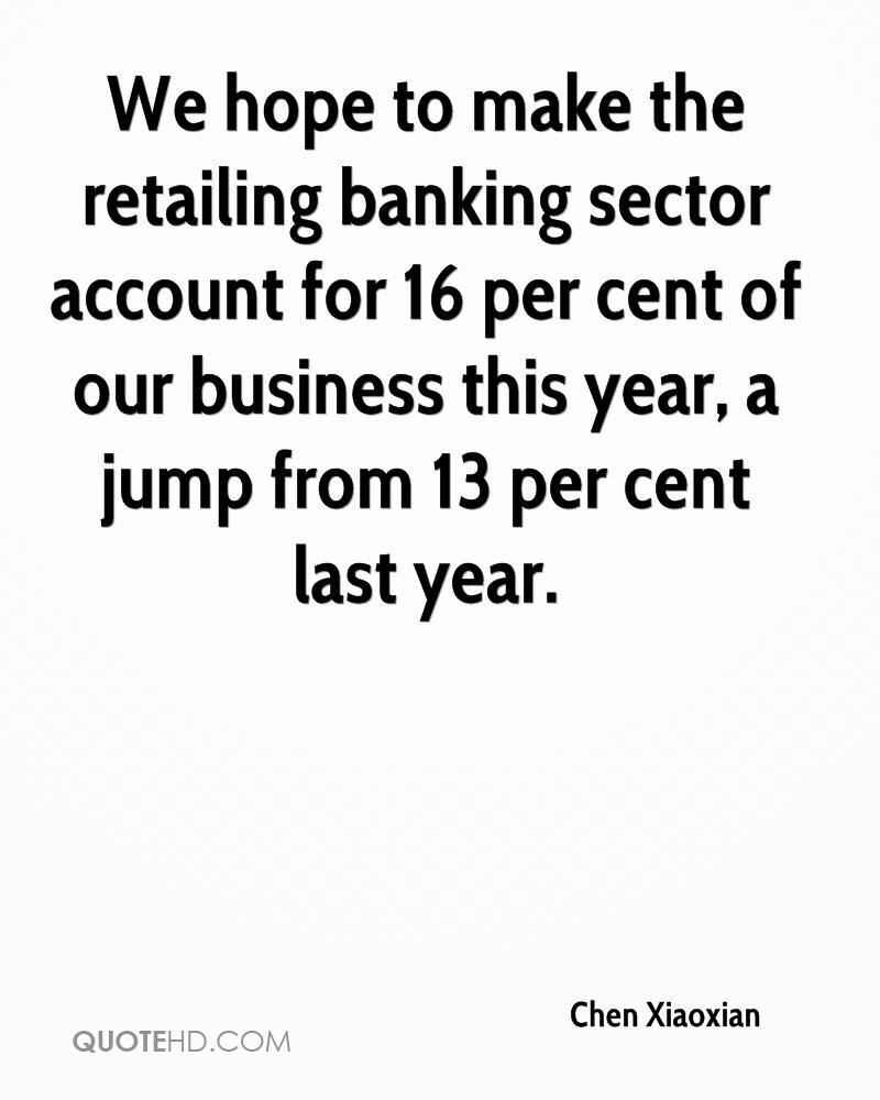 We hope to make the retailing banking sector account for 16 per cent of our business this year, a jump from 13 per cent last year.