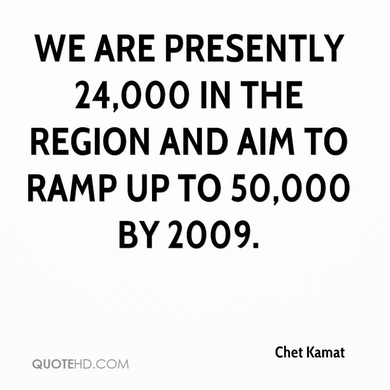 We are presently 24,000 in the region and aim to ramp up to 50,000 by 2009.