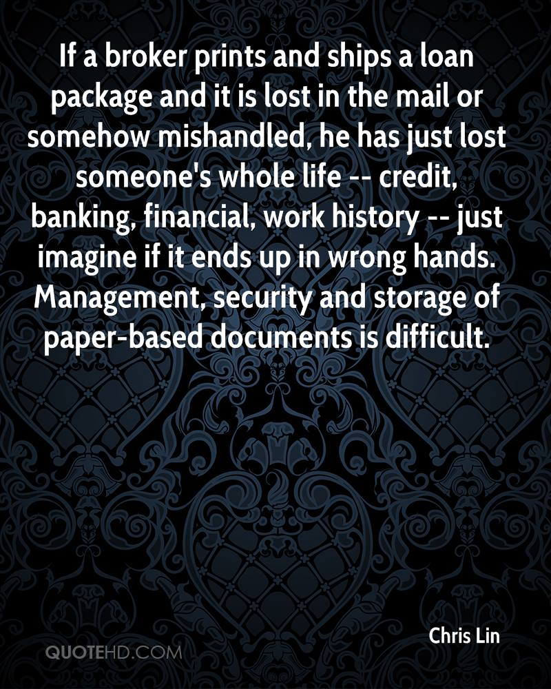 If a broker prints and ships a loan package and it is lost in the mail or somehow mishandled, he has just lost someone's whole life -- credit, banking, financial, work history -- just imagine if it ends up in wrong hands. Management, security and storage of paper-based documents is difficult.