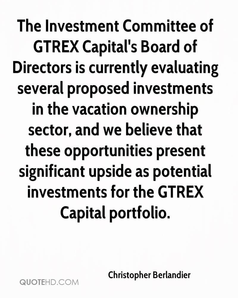 The Investment Committee of GTREX Capital's Board of Directors is currently evaluating several proposed investments in the vacation ownership sector, and we believe that these opportunities present significant upside as potential investments for the GTREX Capital portfolio.