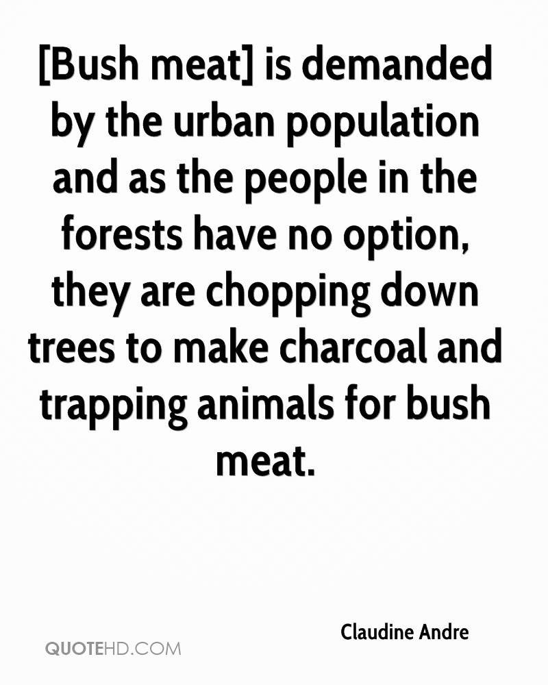 [Bush meat] is demanded by the urban population and as the people in the forests have no option, they are chopping down trees to make charcoal and trapping animals for bush meat.