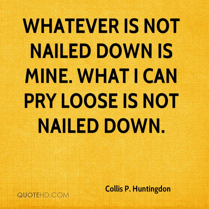Whatever is not nailed down is mine. What I can pry loose is not nailed down.
