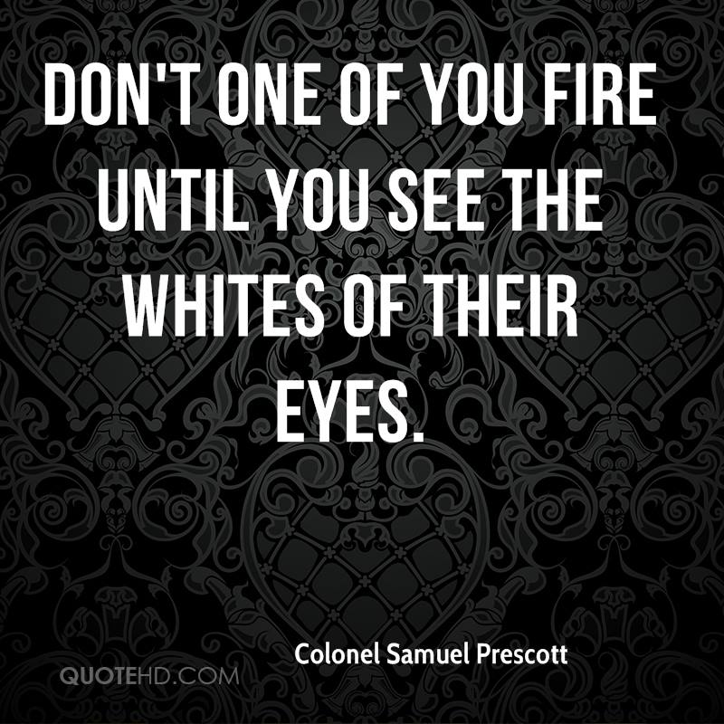 Don't one of you fire until you see the whites of their eyes.