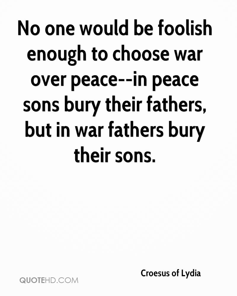 No one would be foolish enough to choose war over peace--in peace sons bury their fathers, but in war fathers bury their sons.