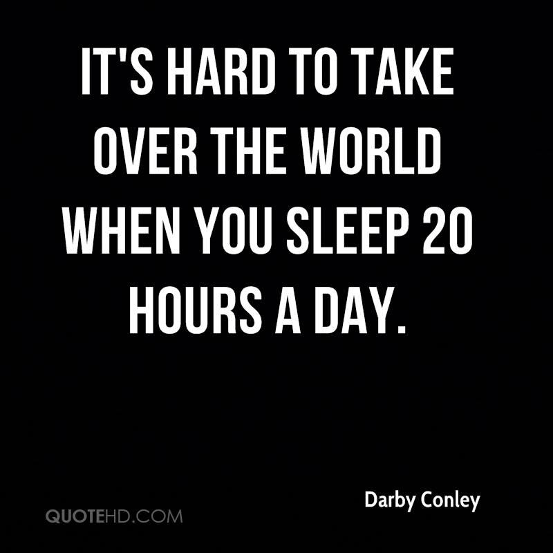 It's hard to take over the world when you sleep 20 hours a day.