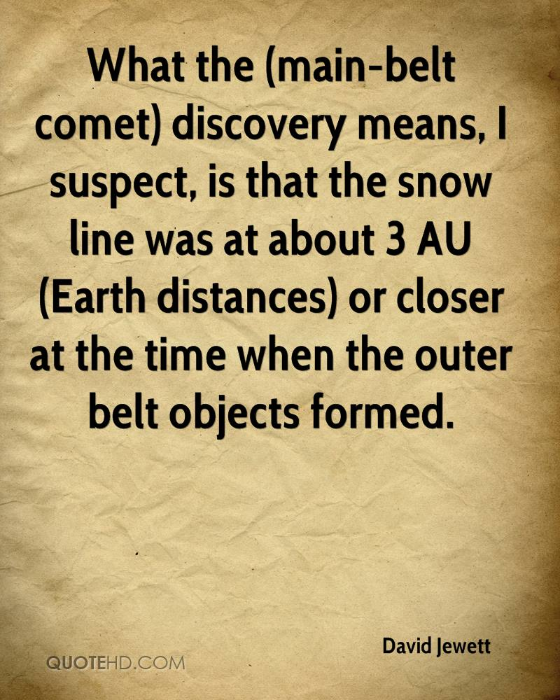What the (main-belt comet) discovery means, I suspect, is that the snow line was at about 3 AU (Earth distances) or closer at the time when the outer belt objects formed.