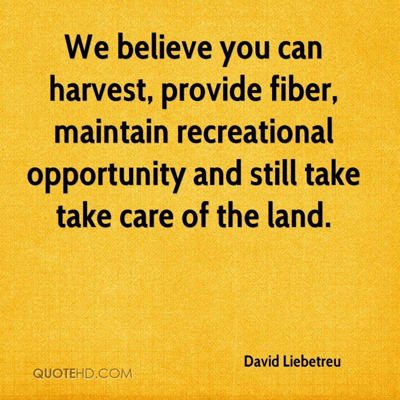 We believe you can harvest, provide fiber, maintain recreational opportunity and still take take care of the land.