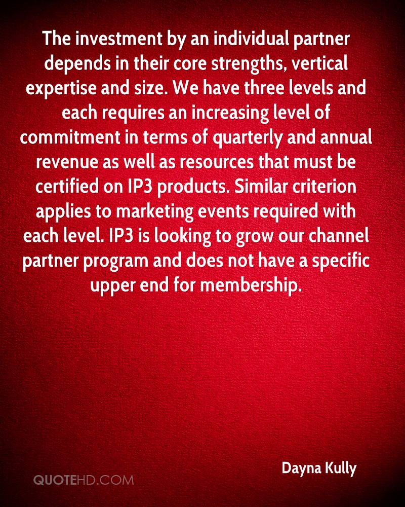The investment by an individual partner depends in their core strengths, vertical expertise and size. We have three levels and each requires an increasing level of commitment in terms of quarterly and annual revenue as well as resources that must be certified on IP3 products. Similar criterion applies to marketing events required with each level. IP3 is looking to grow our channel partner program and does not have a specific upper end for membership.