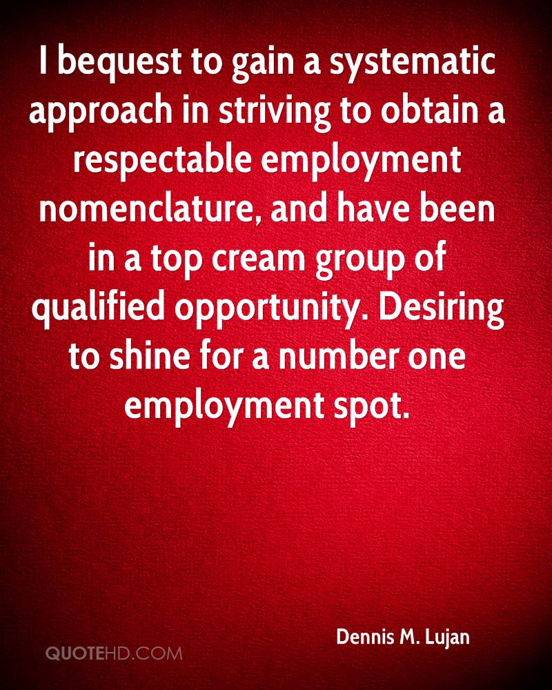 I bequest to gain a systematic approach in striving to obtain a respectable employment nomenclature, and have been in a top cream group of qualified opportunity. Desiring to shine for a number one employment spot.