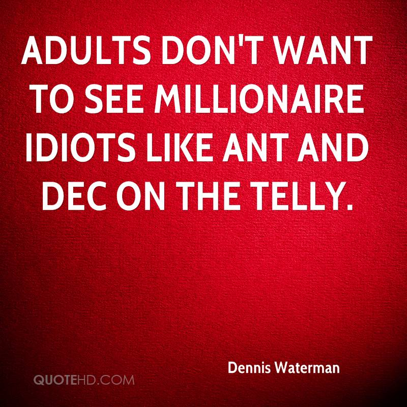 Adults don't want to see millionaire idiots like Ant and Dec on the telly.