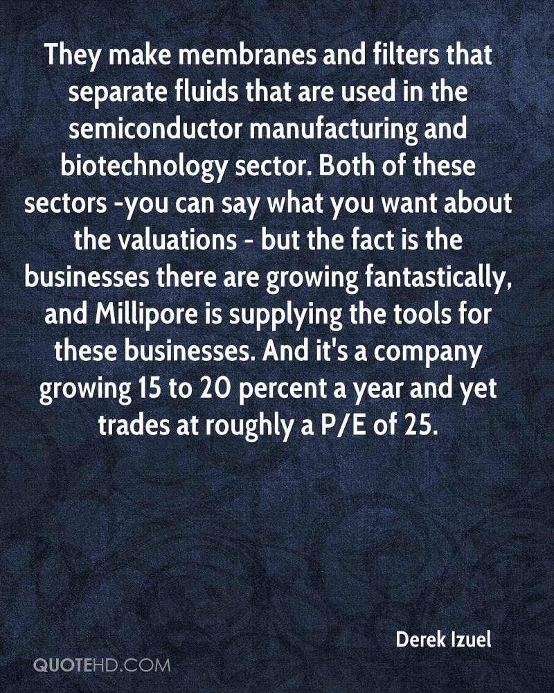 They make membranes and filters that separate fluids that are used in the semiconductor manufacturing and biotechnology sector. Both of these sectors -you can say what you want about the valuations - but the fact is the businesses there are growing fantastically, and Millipore is supplying the tools for these businesses. And it's a company growing 15 to 20 percent a year and yet trades at roughly a P/E of 25.