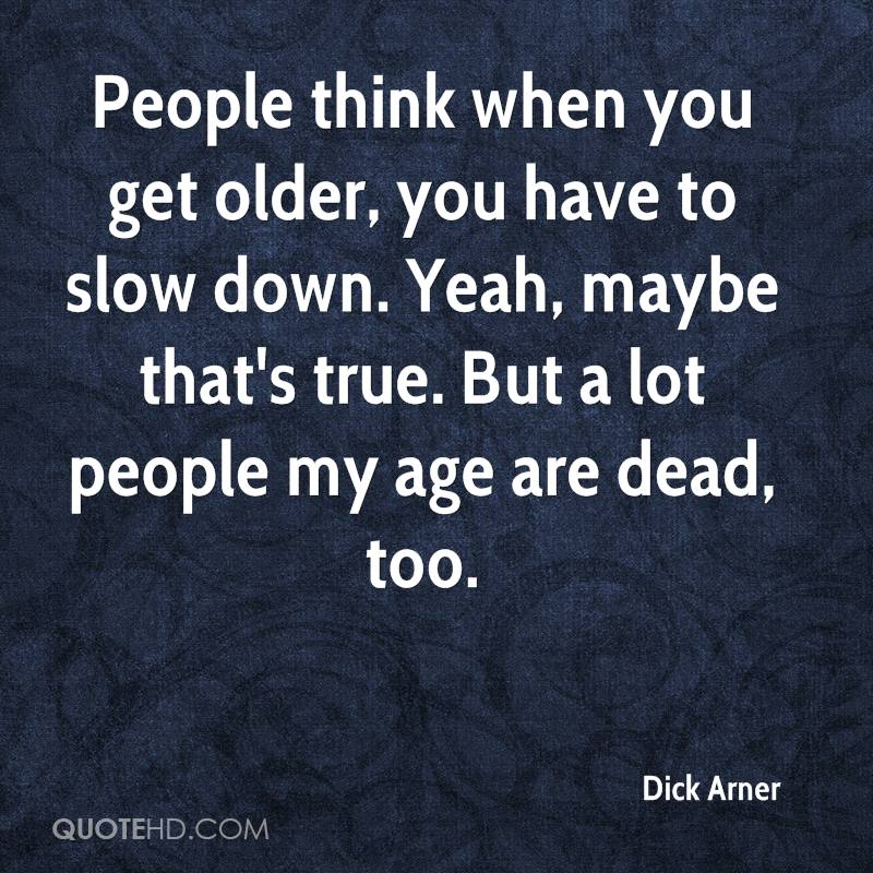 People think when you get older, you have to slow down. Yeah, maybe that's true. But a lot people my age are dead, too.