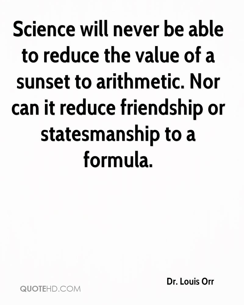 Science will never be able to reduce the value of a sunset to arithmetic. Nor can it reduce friendship or statesmanship to a formula.