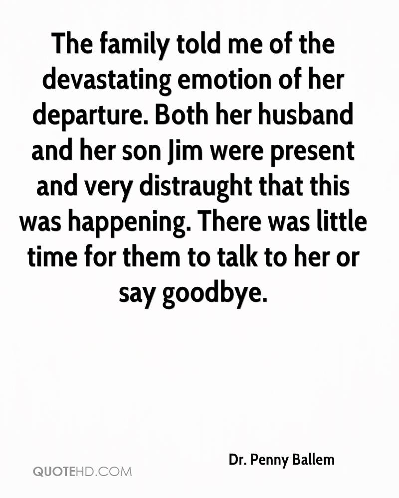 The family told me of the devastating emotion of her departure. Both her husband and her son Jim were present and very distraught that this was happening. There was little time for them to talk to her or say goodbye.