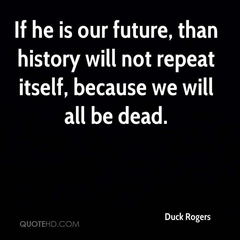 If he is our future, than history will not repeat itself, because we will all be dead.