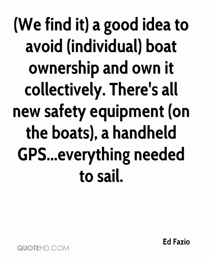 (We find it) a good idea to avoid (individual) boat ownership and own it collectively. There's all new safety equipment (on the boats), a handheld GPS...everything needed to sail.