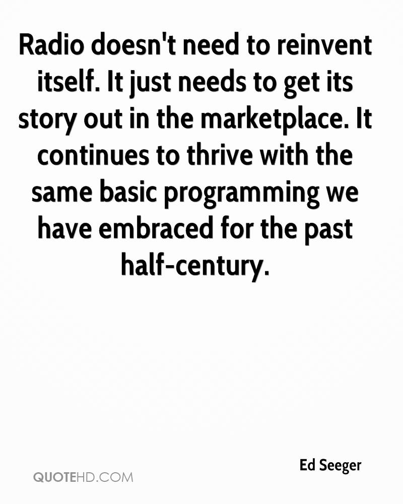 Radio doesn't need to reinvent itself. It just needs to get its story out in the marketplace. It continues to thrive with the same basic programming we have embraced for the past half-century.