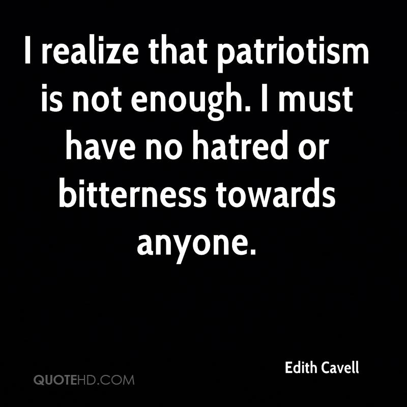 I realize that patriotism is not enough. I must have no hatred or bitterness towards anyone.